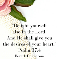 Delight yourself also in the Lord, And He shall give you the desires of your heart. Psalm 37:4
